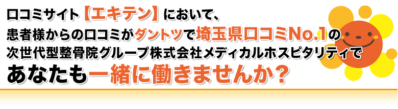 口コミサイト【エキテン】において、患者様からの口コミがダントツで埼玉県口コミNo.1の次世代型整骨院グループ株式会社メディカルホスピタリティであなたも一緒に働きませんか?